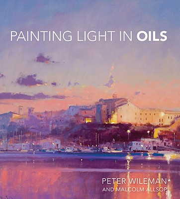 Painting Light in Oils By Wileman, Peter/ Allsop, Malcolm